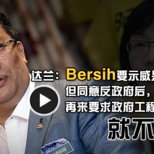 达兰:Bersih示威是他的事! 但同意反政府后要求政府工程就不可以!