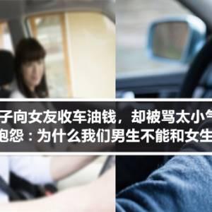 男子向女友收车油钱,却被骂太小气!男子委屈抱怨:为什么我们男生不能和女生收车油钱?
