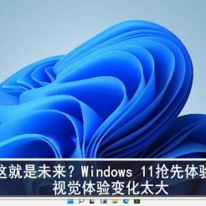 这就是未来?Windows 11抢先体验:视觉体验变化太大