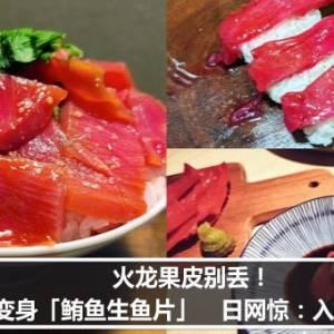 火龙果皮别丢!升级变身「鲔鱼生鱼片」 日网惊:入口即化