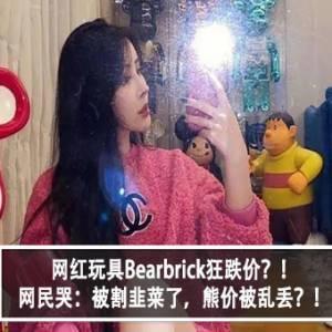 网红玩具Bearbrick狂跌价?!网民哭:被割韭菜了,熊价被乱丢?!