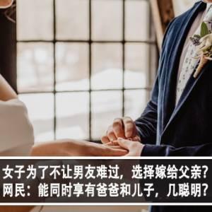 女子为了不让男友难过,选择嫁给父亲?!网民:能同时享有爸爸和儿子,几聪明?!