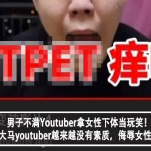 男子不满Youtuber拿女性下体当玩笑!男子怒:大马youtuber越来越没有素质,侮辱女性当有趣?!