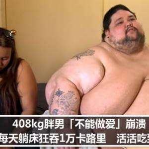 408kg胖男「不能做爱」崩溃!每天躺床狂吞1万卡路里 活活吃到死