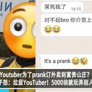 Youtuber为了prank订外卖到富贵山庄?!男子怒:垃圾YouTuber!5000块就玩弄别人?!