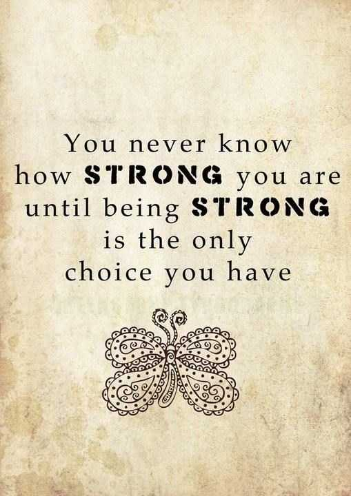 You-never-know-how-strong-you-are-until-being-strong-is-the-only-choice-you-have..jpg