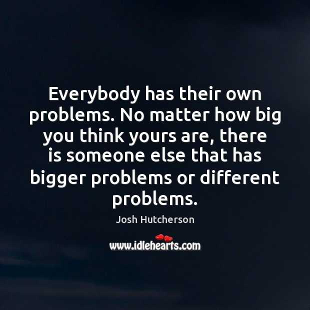 everybody-has-their-own-problems-no-matter-how-big-you-think-yours.jpg
